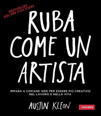 Ruba come un artista. Impara a copiare idee per essere più creativo nel lavoro e nella vita - Antonello Galimberti,Austin Kleon - ebook