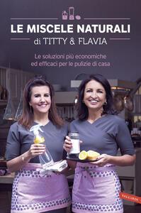 Le miscele naturali di Titty e Flavia. Le soluzioni più economiche ed efficaci per le pulizie di casa - Titty D'Attoma,Flavia Alfano - copertina