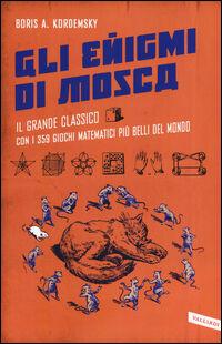 Gli enigmi di Mosca. Il grande classico con i 359 giochi matematici più belli del mondo
