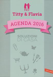 Soluzioni di casa. Agenda 2016. Titty & Flavia - Flavia Alfano,Titty D'Attoma - copertina
