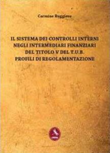 Il sistema dei controlli interni negli intermediari finanziari del titolo V del T.U.B. Profili di regolamentazione - Carmine Ruggiero - copertina