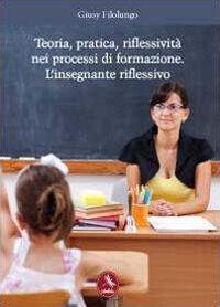 Teoria, pratica, riflessività nei processi di formazione. L'insegnante riflessivo