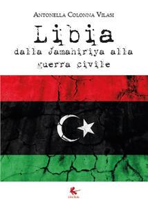 Libia. Dalla Jamahiriya alla guerra civile - Antonella Colonna Vilasi - copertina