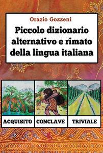 Piccolo dizionario alternativo e rimato della lingua italiana - Orazio Gozzeni - copertina
