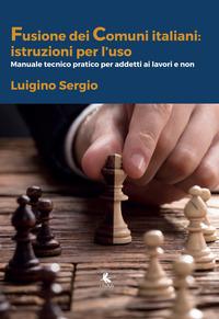 La La fusione di Comuni in Puglia: istruzioni per l'uso. Manuale tecnico-pratico per addetti ai lavori e non - Sergio Luigino Sergio Sara - wuz.it