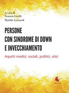 Persone con sindrome di Down e invecchiamento. Aspetti medici, sociali, politici, etici - Venusia Covelli,Matilde Leonardi - copertina