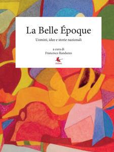La Belle Époque. Uomini, idee e storie nazionali - Francesco Randazzo - copertina
