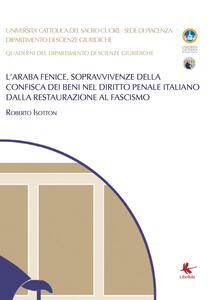 L' araba fenice. Sopravvivenze della confisca dei beni nel diritto penale italiano dalla Restaurazione al fascismo - Roberto Isotton - copertina