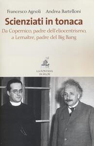 Scienziati in tonaca. Da Copernico, padre dell'eliocentrismo, a Lemaître, padre del Big Bang - Francesco Agnoli,Andrea Bartelloni - copertina