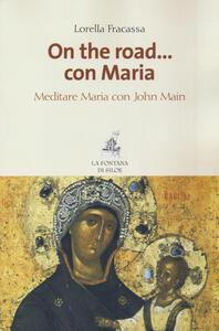 On the road... con Maria. Meditare Maria con John Main - Lorella Fracassa - copertina