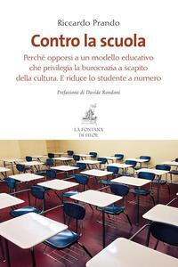 Contro la scuola. Perché opporsi a un modello educativo che privilegia la burocrazia a scapito della cultura. E riduce lo studente a numero - Riccardo Prando - copertina
