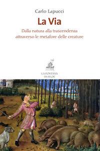 La via. Dalla natura alla trascendenza attraverso le metafore delle creature - Carlo Lapucci - copertina