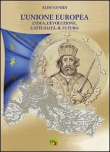 L' unione Europea. L'idea, l'evoluzione, l'attualità, il futuro - Aldo Conidi - copertina