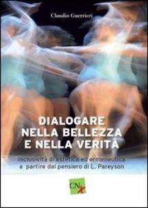 Dialogare nella bellezza e nella verità. Inclusività di estetica ed ermeneutica a partire dal pensiero di L. Pareyson - Claudio Guerrieri - copertina