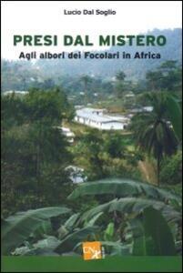 Presi dal mistero. Agli albori dei Focolari in Africa - Lucio Dal Soglio - copertina
