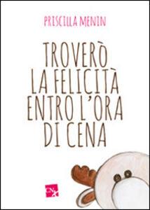 Troverò la felicità entro l'ora di cena - Priscilla Menin - copertina