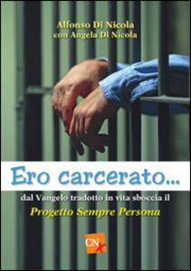Ero carcerato. Dal Vangelo tradotto in vita sboccia il progetto «Sempre persona» - Alfonso Di Nicola,Angela Di Nicola - copertina