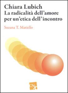 Chiara Lubich. La radicalità dell'amore per un'etica dell'incontro - Susanna T. Matiello - copertina