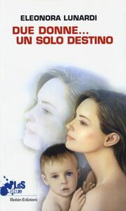 Due donne... un solo destino - Eleonora Lunardi - copertina