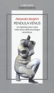 Pendula venus. Un episodio poco noto nella storia della tecnologia secentesca - Alessandro Barghini - copertina