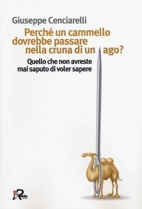 Perché un cammello dovrebbe passare nella cruna di un ago? Quello che non avreste mai saputo di voler sapere - Cenciarelli Giuseppe - wuz.it