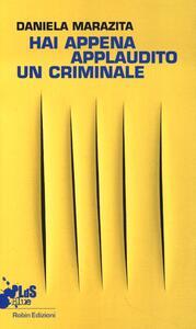 """Hai appena applaudito un criminale. Racconto dal primo laboratorio teatrale con i detenuti della sezione G9 """"precauzionali"""" di Rebibbia N.C. - Daniela Marazita - copertina"""