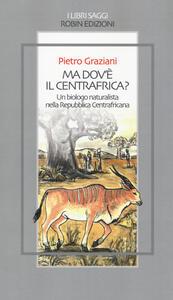 Ma dov'è il centrafrica? Un biologo naturalista nella Repubblica Centrafricana - Pietro Graziani - copertina