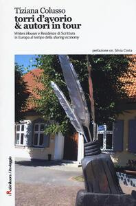 Torri d'avorio & autori in tour. «Writers Houses» e Residenze di Scrittura in Europa al tempo della «sharing economy» - Tiziana Colusso - copertina