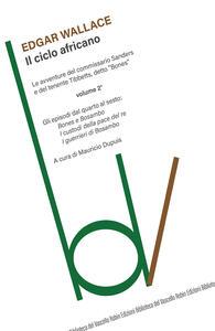 Il ciclo africano. Le avventure del commissario Sanders e del tenente Tibbetts, detto «Bones». Vol. 2: Bones e Bosambo-I custodi della pace del re-I guerrieri di Bosambo. - Edgar Wallace - copertina
