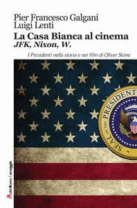 La casa bianca al cinema. JFK, Nixon, W. I presidenti nella storia e nei film di Oliver Stone - Pier Francesco Galgani,Luigi Lenti - copertina