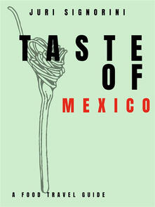Taste of... Mexico. A food travel guide