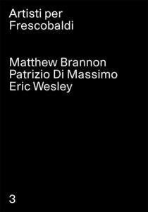 Matthew Brannon, Patrizio Di Massimo, Eric Wesley. Artisti per Frescobaldi. Ediz. multilingue. Vol. 3