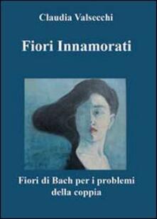 Fiori innamorati. I fiori di Bach per i problemi della coppia - Claudia Valsecchi - copertina