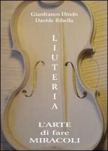 Liuteria. L'arte di fare miracoli - Davide Ribella,Gianfranco Dindo - copertina