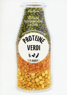 Proteine verdi. La bibbia. Sostituire quotidianamente la carne. 66 ricette antiossidanti e ricche di fibre.pdf