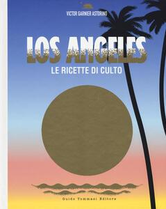 Los Angeles. Le ricette di culto. Ediz. illustrata