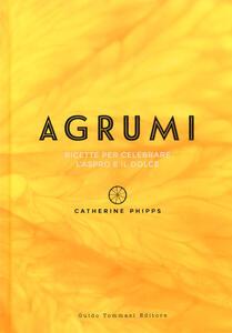 Agrumi. Ricette per celebrare l'aspro e il dolce