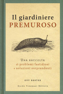 Il giardiniere premuroso. Una raccolta di problemi fastidiosi e soluzioni sorprendenti.pdf
