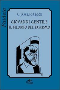 Giovanni Gentile. Il filosofo del fascismo