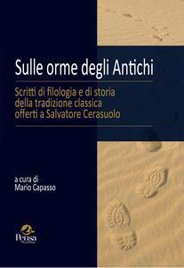 Sulle orme degli antichi. Scritti di filologia e di storia della tradizione classica offerti a Salvatore Cerasuolo