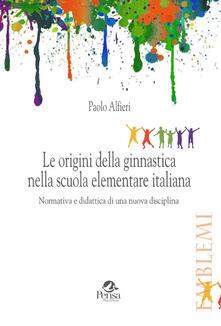 Le origini della ginnastica nella scuola elementare italiana. Normativa e didattica di una nuova disciplina - Paolo Alfieri - copertina