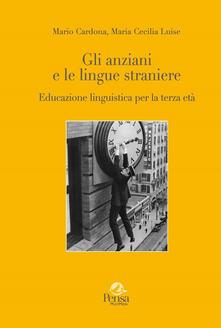 Gli anziani e le lingue straniere. Educazione linguistica per la terza età - Mario Cardona,Maria Cecilia Luise - copertina