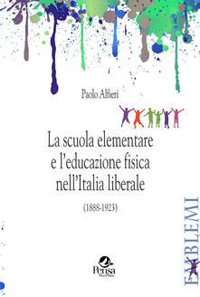 La scuola elementare e l'educazione fisica nell'Italia liberale. (1888-1923) - Paolo Alfieri - copertina
