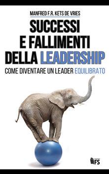 Successi e fallimenti della leadership. Come diventare un leader equilibrato. Ediz. bilingue - Manfred Kets de Vries - copertina