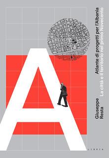 Atlante di progetti per l'Albania. La città e il territorio nel primo Novecento - Giuseppe Resta - copertina