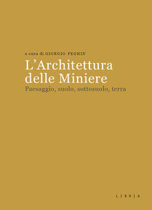 L architettura delle miniere. Paesaggio, suolo, sottosuolo, terra.pdf
