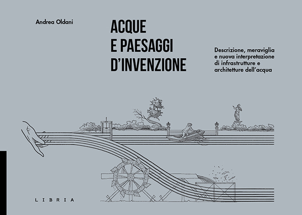 Image of Acque e paesaggi d'invenzione. Descrizione, meraviglia e nuova interpretazione di infrastrutture e architetture dell'acqua