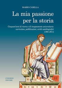 La mia passione per la storia. Cinquant'anni di ricerca e di insegnamento universitario: curriculum, pubblicazioni, scritti autobiografici (1961-2011)