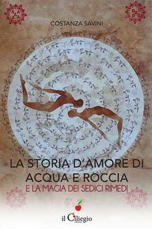 La storia d'amore di acqua e roccia e la magia dei sedici rimedi - Costanza Savini - copertina
