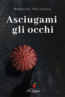 Asciugami gli occhi - Roberto Pallocca - copertina
